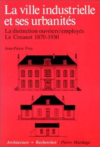 La Ville industrielle et ses urbanités. La Distinction ouvriers/employés, Le Creusot 1870-1930 par Jean-Pierre Frey
