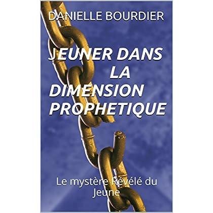 JEUNER DANS LA DIMENSION PROPHETIQUE: Le mystère Révélé du Jeune (les ministeres de puissance t. 1)