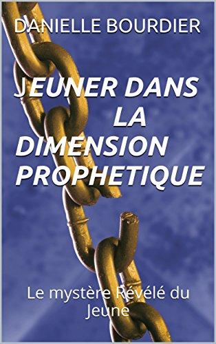 JEUNER DANS LA DIMENSION PROPHETIQUE: Le mystère Révélé du Jeune (les ministeres de puissance t. 1) par DANIELLE BOURDIER
