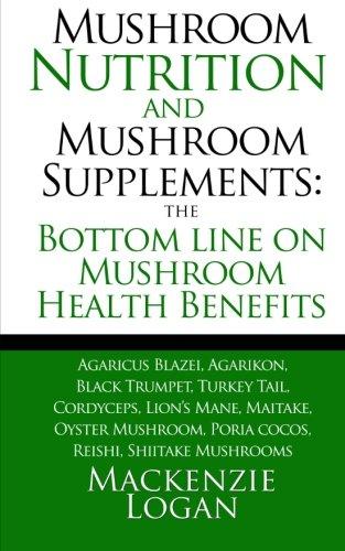 Mushroom Nutrition and Mushroom Supplements: The Bottom line on Mushroom Health: Agaricus Blazei, Agarikon, Black Trumpet, Turkey Tail, Cordyceps, ... Poria cocos, Reishi, Shiitake Mushrooms