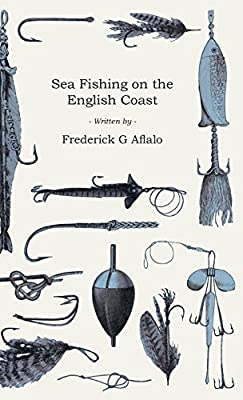 Sea Fishing on the English Coast - A Manual of Practical Instruction on the Art of Making and Using Sea Tackle and a Detailed Guide for Sea-Fishermen ... Popular Watering-Places on the English Coast by Home Farm Books
