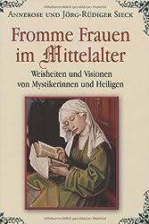 Fromme Frauen im Mittelalter: Weisheiten und Visionen von Mystikerinnen und Heiligen