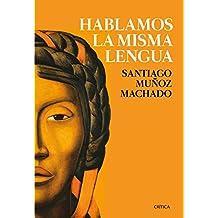 Hablamos la misma lengua: Historia política del español en América, desde la Conquista a las Independencias