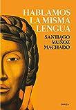 Hablamos la misma lengua: Historia política del español en América, desde la Conquista a las Independencias (Fuera de Colección)