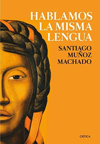 Hablamos la misma lengua: Historia política del español en América, desde la Conquista a las Independencias (Fuera de Colección) por Santiago Muñoz Machado
