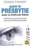 Guérir la presbytie avec la méthode Bates - Améliorer sa vue et mieux vivre sans la contrainte des lunettes