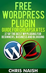 Free WordPress Plugin Guide For Cheapskates - 27 of the Best WP Plugins for Beginners, Business and Blogging (Online Business Ideas & Internet Marketing Tips for Cheapskates) (English Edition)