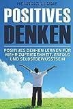 Positives Denken: Einfach glücklich sein – Positives Denken lernen für mehr Zufriedenheit, Erfolg und Selbstbewusstsein