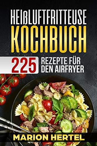 Heißluftfritteuse Kochbuch 225 Rezepte für den Airfryer: Frühstück, Mittag, Abend, Dessert, Vegan -  Heißluftfritteuse, ohne Öl für fettarmes Grillen, Backen oder (Fisch öl Ergänzungen)