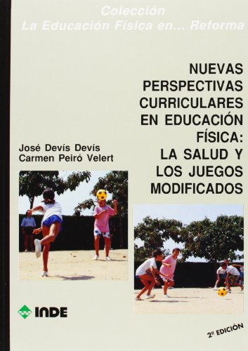Nuevas perspectivas curriculares en Educación Física: la salud y los juegos modificados (Educación Física. Obras generales) por José Devís