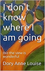 I don't know where I am going: But the view is wonderful (English Edition)