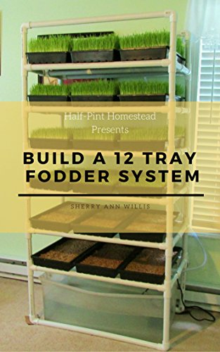 Build a 12 Tray Fodder System (Half-Pint Homestead Plans and Instructions Series...