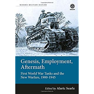 Genesis, Employment, Aftermath: First World War Tanks and the New Warfare, 1900-1945 (Modern Military History)