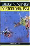 Beginning Postcolonialism (Beginnings)
