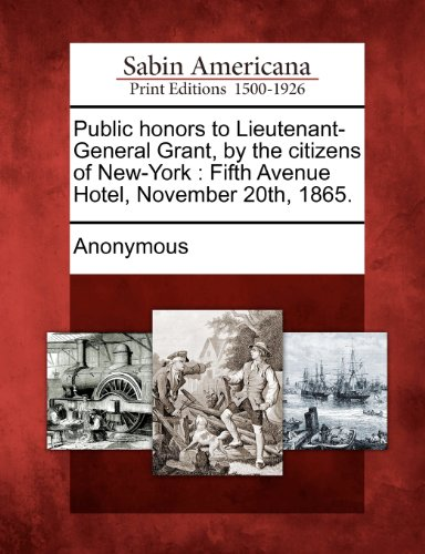 Public Honors to Lieutenant-General Grant, by the Citizens of New-York: Fifth Avenue Hotel, November 20th, 1865.