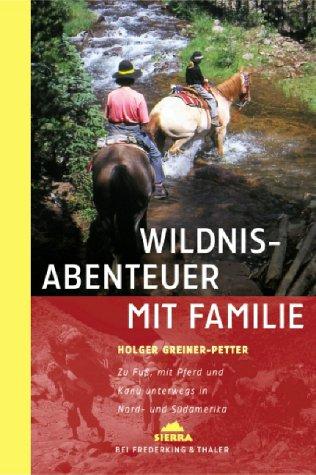 Wildnisabenteuer mit Familie. Zu Fuss, mit Pferd und Kanu unterwegs in Nord- und Südamerika