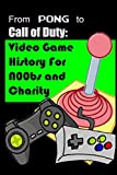 From Pong to Call of Duty: Video Game History for N00bs and Charity: Proceeds go to Child's Play by Matthew Papcun (2012-05-22)