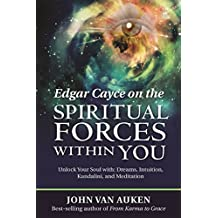 Edgar Cayce on the Spiritual Forces Within You: Unlock Your Soul with: Dreams, Intuition, Kundalini, and Meditation (English Edition)