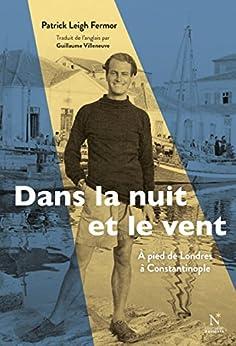 Dans la nuit et le vent : A pied de Londres à Constantinople (1933-1935): Oeuvre complète par [Fermor, Patrick Leigh]