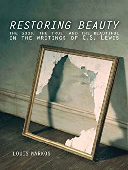 Restoring Beauty: The Good, the True, and the Beautiful in the Writings of C.S. Lewis by [Markos, Louis]