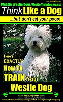 Westie, Westie Dogs, Westie Training AAA AKC | Think Like a Dog ~ But Don't Eat Your Poop! | Westie Breed Expert Training: Here's EXACTLY How to Train Your Westie by [Pearce (Westie Dog Training), Paul Allen]