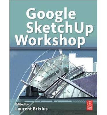 [(Google SketchUp Workshop: Modeling, Visualizing, and Illustrating)] [ Edited by Laurent Brixius ] [December, 2010]