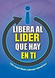 Libera al LIDER que hay en ti: Libro Grupal Master Liderazgo Internacional (Spanish Edition)