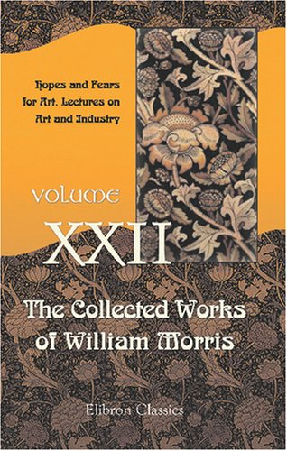 The Collected Works of William Morris: Volume 22. Hopes and Fears for Art. Lectures on Art and Industry