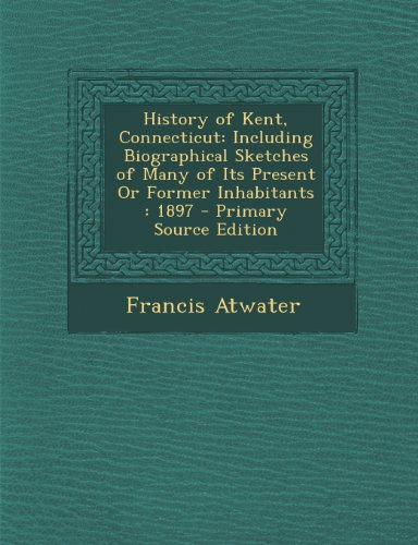 History of Kent, Connecticut: Including Biographical Sketches of Many of Its Present or Former Inhabitants: 1897 - Primary Source Edition