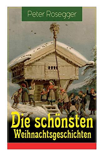 Die schönsten Weihnachtsgeschichten: Erste Weihnachten in der Waldheimat + Die heilige Weihnachtszeit + Als ich Christtagsfreude holen ging + Weihnacht in Winkelsteg