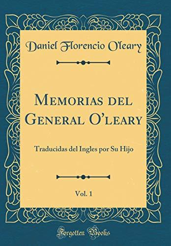 Memorias del General O'leary, Vol. 1: Traducidas del Ingles por Su Hijo (Classic Reprint) por Daniel Florencio O'leary
