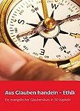 Aus Glauben handeln - Ethik: Ein evangelischer Glaubenskurs in 50 Kapiteln