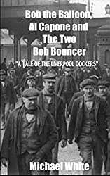 Bob the Balloon, Al Capone and The Two Bob Bouncer.: A Tale of the Liverpool Dockers