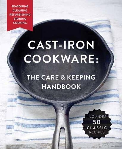 The Cast-Iron Cookware: The Care and Keeping Handbook: Seasoning, Cleaning, Refurbishing, Storing, and Cooking