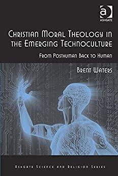 Christian Moral Theology in the Emerging Technoculture: From Posthuman Back to Human (Ashgate Science and Religion Series) by [Waters, Brent]