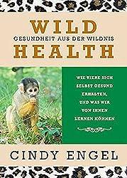 Wild Health: Gesundheit Aus Der Wildnis. Wie Tiere Sich Selbst Gesund Erhalten Und Was Wir Von Ihnen Lernen Können
