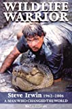 Wildlife Warrior: Steve Irwin 1962-2006 - A Man Who Changed the World