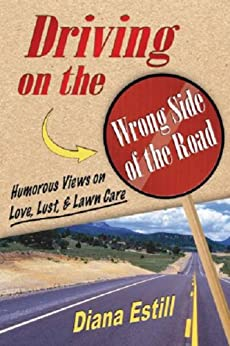 Driving on the Wrong Side of the Road: Humorous Views On Love, Lust, & Lawncare (English Edition) par [Estill, Diana]