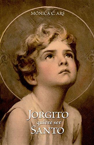 Jorgito quiere ser Santo por Mónica C. Ars