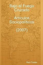 Bajo el Fuego Cruzado: Artículos Sociopolíticos (2007)