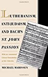 Lutheranism, Anti-Judaism, and Bach's St. John Passion: With an Annotated Literal Translation of the Libretto by Michael Marissen (1998-04-01)