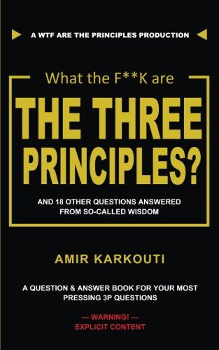 What The F**K Are the Three Principles?: And 18 Other Questions Answered From So-called Wisdom por Amir Karkouti