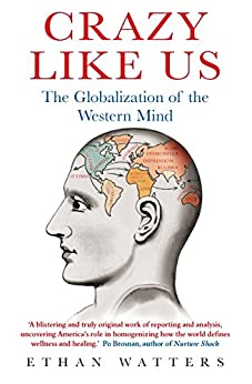 Crazy Like Us: The Globalization of the Western Mind by [Watters, Ethan]