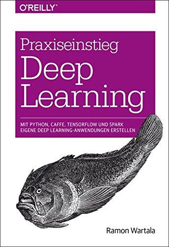 Praxiseinstieg Deep Learning: Caffe, TensorFlow und Spark eigene Deep Learning-Anwendungen erstellen