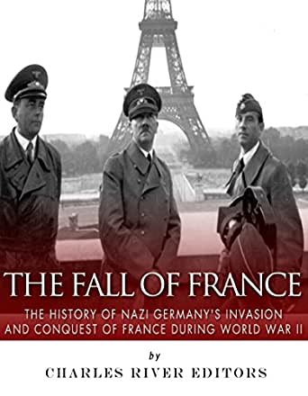 The Fall of France: The History of Nazi Germany's Invasion
