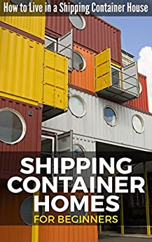 Shipping Container Homes for Beginners: How to Live in a Shipping Container House by [Nelson, David]