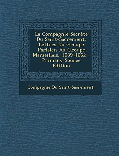 La Compagnie Secrète Du Saint-Sacrement: Lettres Du Groupe Parisien Au Groupe Marseillais, 1639-1662