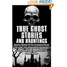True Ghost Stories And Hauntings: Spooky Stories Of The Creepiest Places On Earth: True Paranormal Hauntings, Unexplained Phenomena And True Ghost Stories (True Hauntings Book 2)