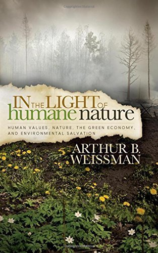 In the Light of Humane Nature: Human Values, Nature, the Green Economy, and Environmental Salvation by Arthur B Weissman (2014-04-08)