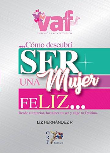 Como descubrí Ser una Mujer Feliz, Vibrando en alta frecuencia por ELIZABETH HERNANDEZ RIVERA